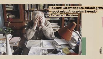 """""""Tadeusz Różewicz pisze autobiografię"""" – spotkanie z Andrzejem Skrendo i Tomaszem Kunzem"""